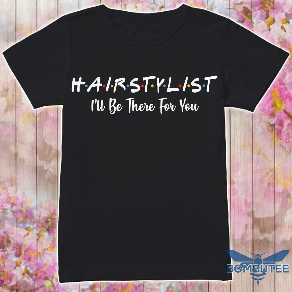 Hair stylist I'll be there for you shirt