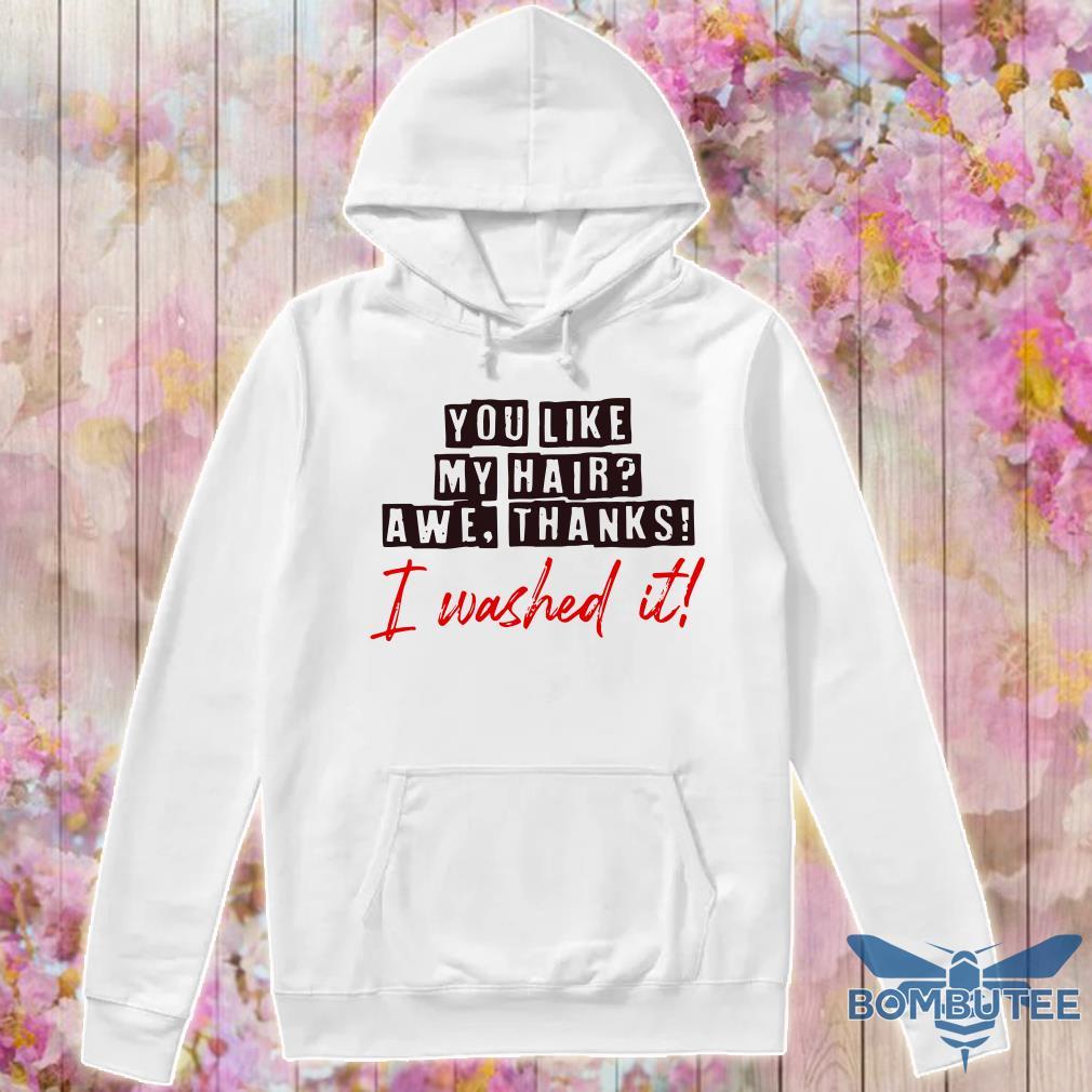 you like my hair awe thanks i washed it hoodie