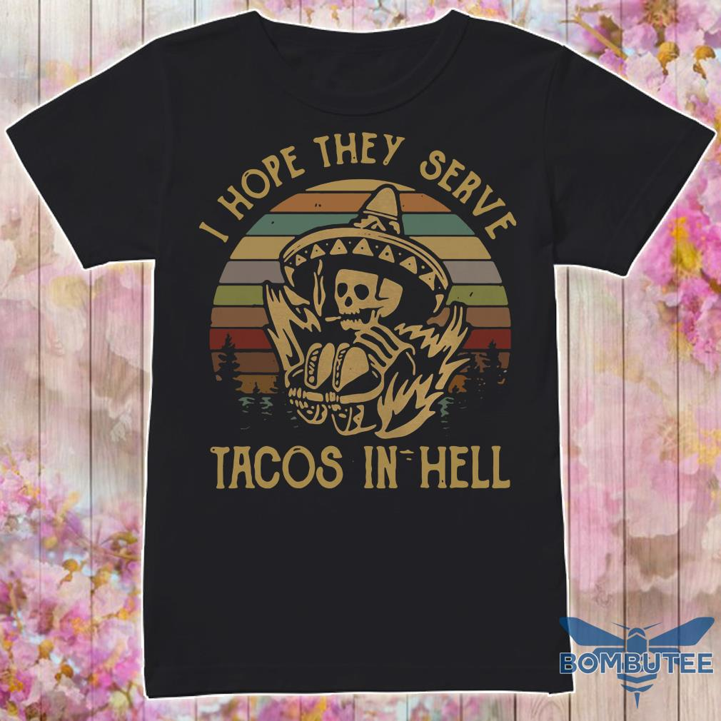Skeleton I hope they serve tacos in hell vintage shirt