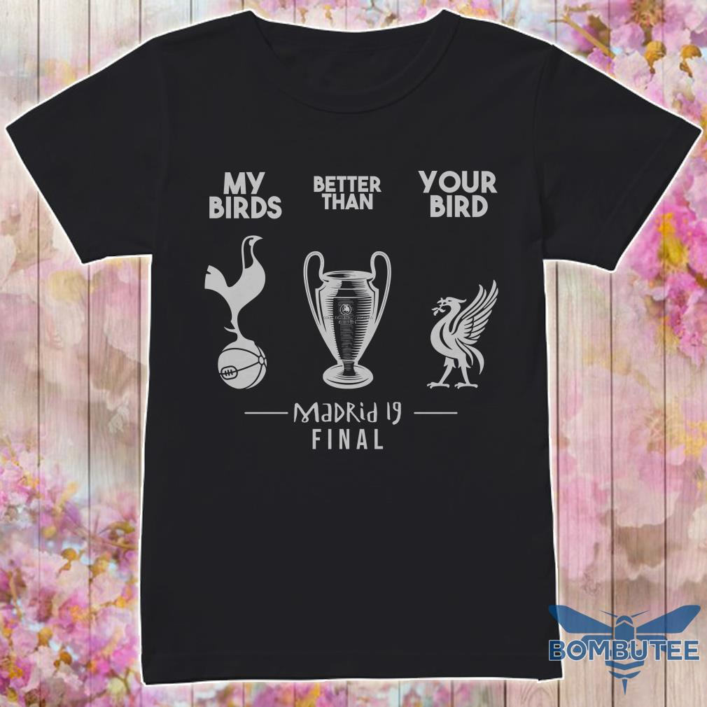 My Birds Tottenham Hotspur Better Than Your Bird Liverpool Madrid 19 Final Shirt
