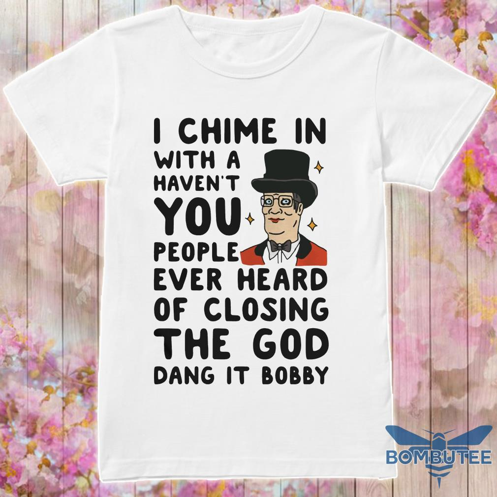 e433a4fd I Chime In With A Haven't You People Ever Heard Of Closing The God Dang It  Bobby Shirt, hoodie, tank top and sweater