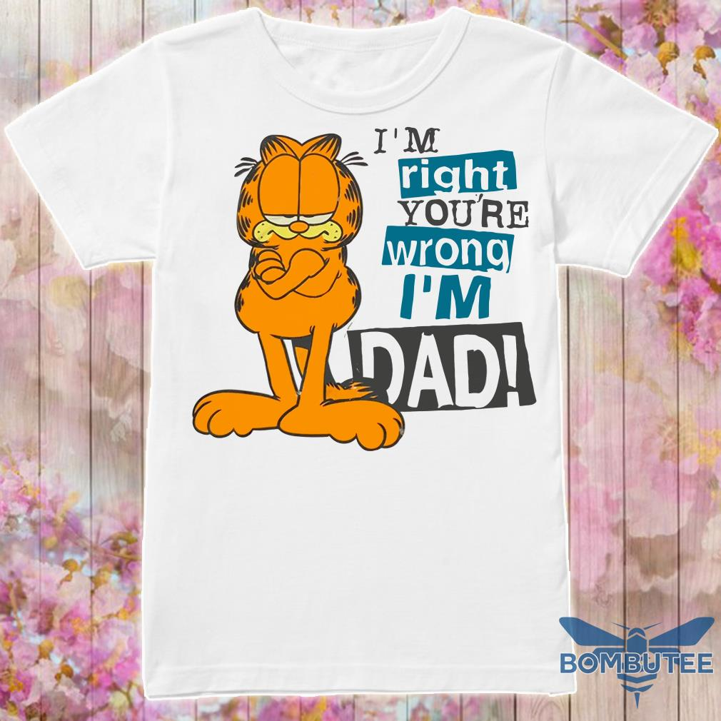 Garfield I M Right You Re Wrong I M Dad Shirt Hoodie Tank Top