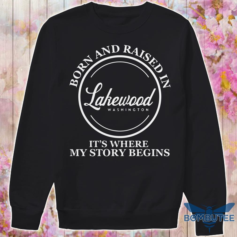 Born And Raised In Lakewood Washington It's Where My Story Begins sweater