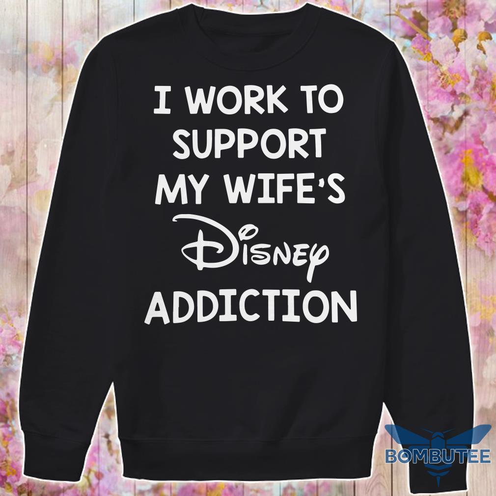 Official I Work To Support My Wife's Disney Addiction sweater