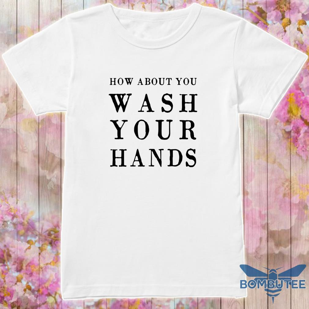 How About You Wash Your Hands Shirt