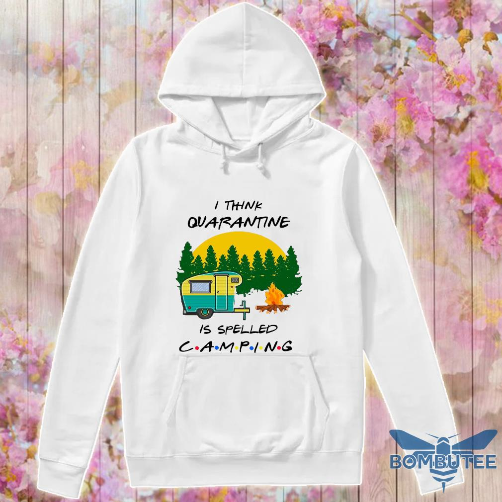 I think quarantine is spelled camping s -hoodie