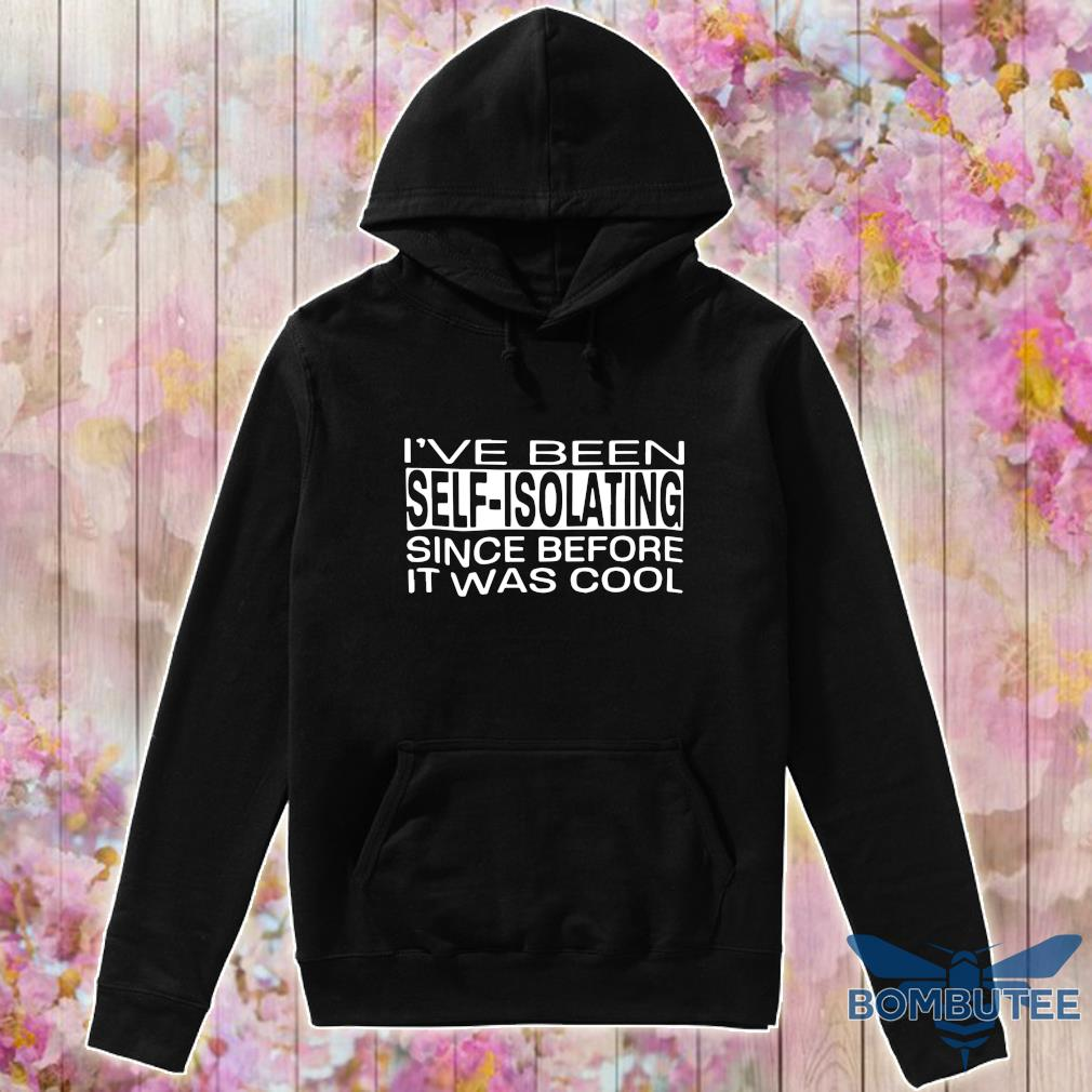 i've been self isolating since before it was cool s -hoodie