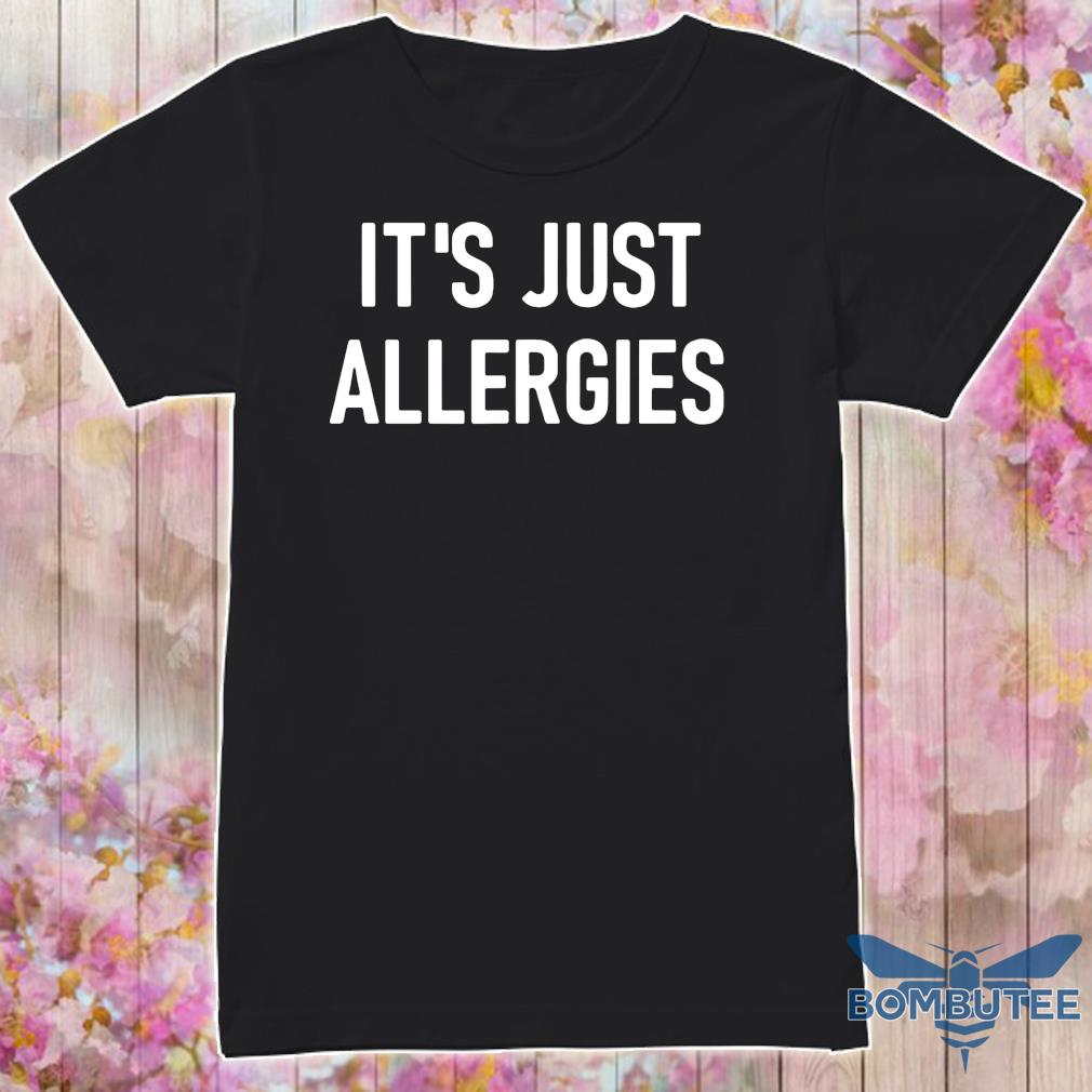 It's Just allergies shirt