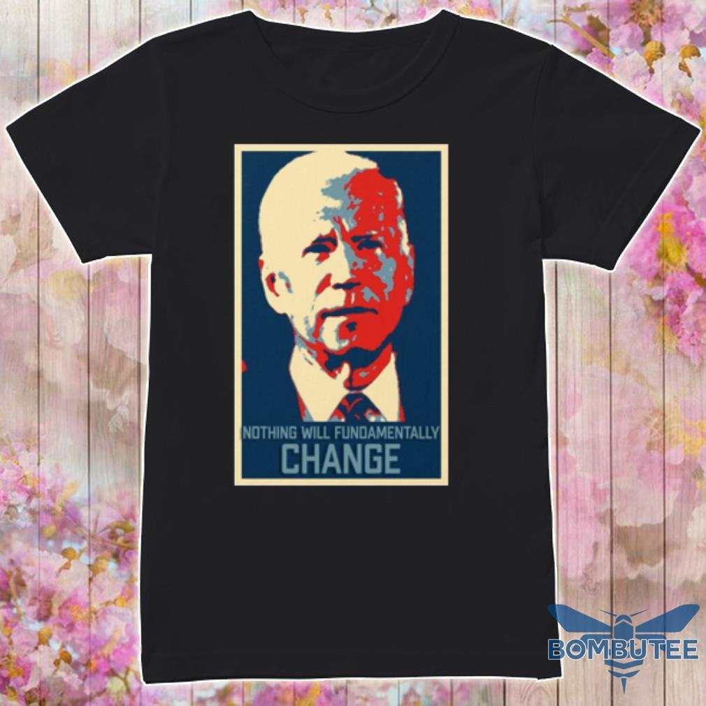 Joe biden nothing will fundamentally change shirt