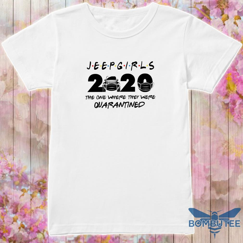 Official jeep girls 2020 the one where they were quarantined shirt