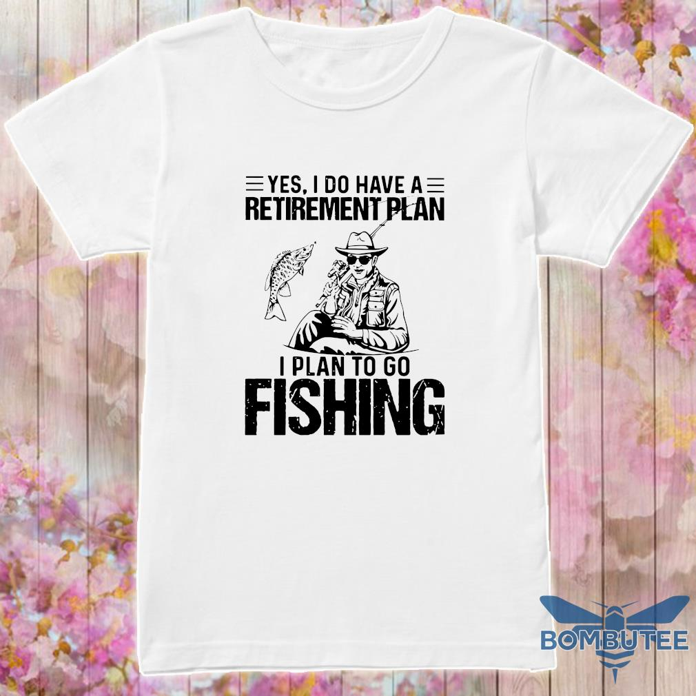 Official yes i do have a retirement plan i plan to go fishing shirt