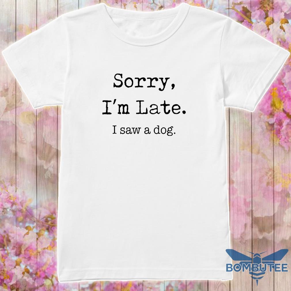 Sorry I'm Late I Saw A Dog Shirt