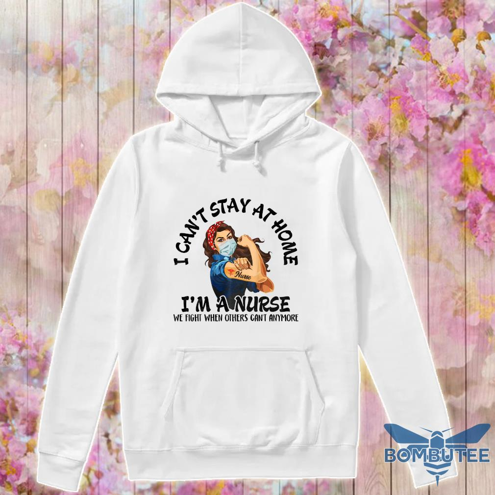 Strength goman i can't stay at home i'm a nurse we fight when others can't anymore nurse s -hoodie