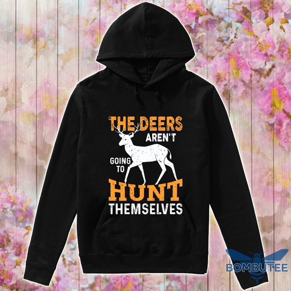 The deers aren't going to hunt themselves s -hoodie