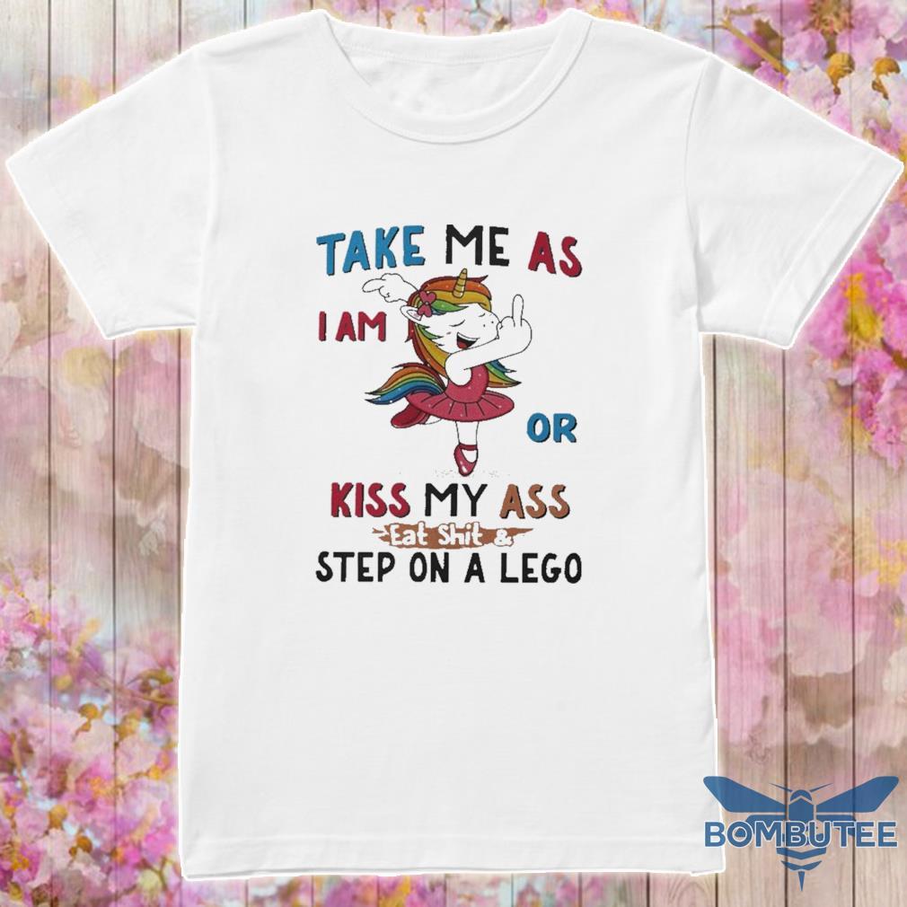 Unicorn Take Me As I Am Or Kiss My Ass Eat Shitstep On A Lego Shirt