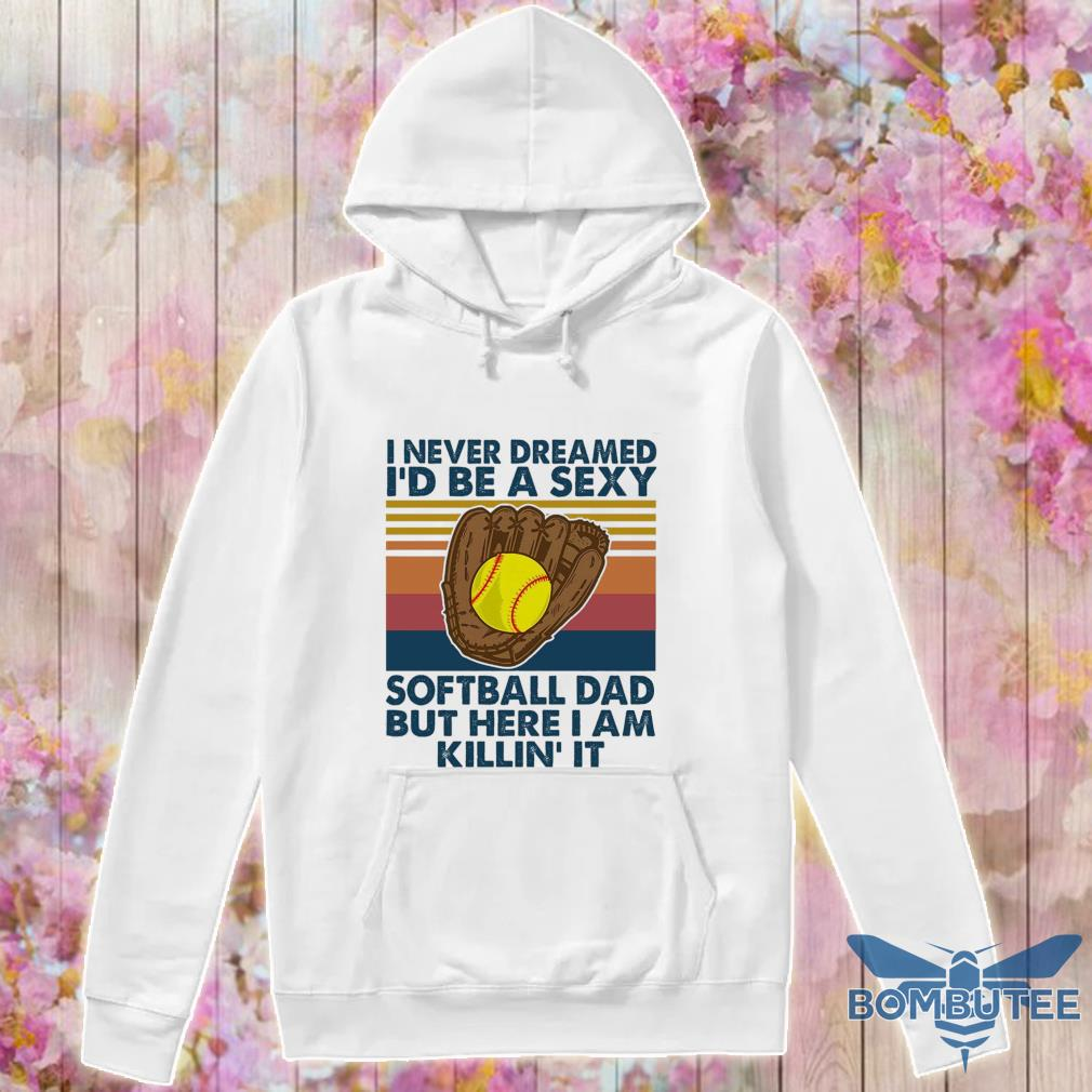 I never dreamed i'd Be a sexy softball Dad but here i am killin it vintage s -hoodie