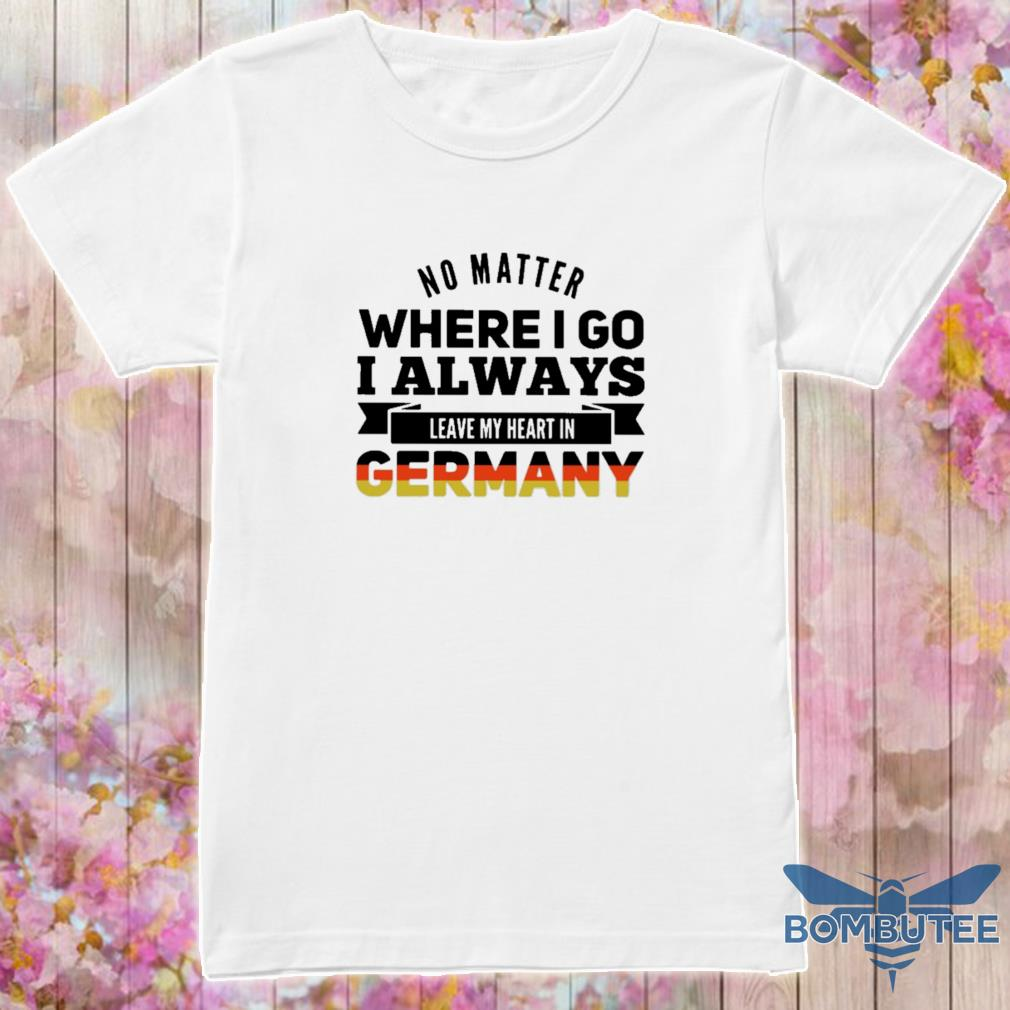 Germany Shirt Funny Germany Gift For Father Gift For Men No Matter Where I Go I Always Leave My Heart In Germany T-Shirt Father/'s Day