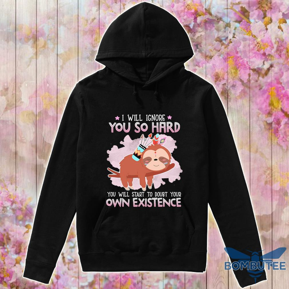 Sloth i will ignore you so hard you will start to doubt your own existence s -hoodie