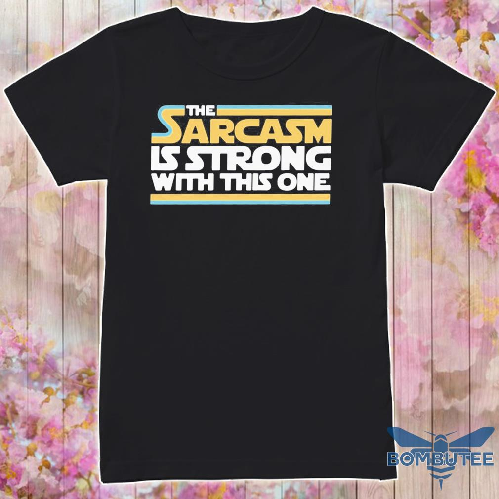The Sarcasm Is strong with this one shirt