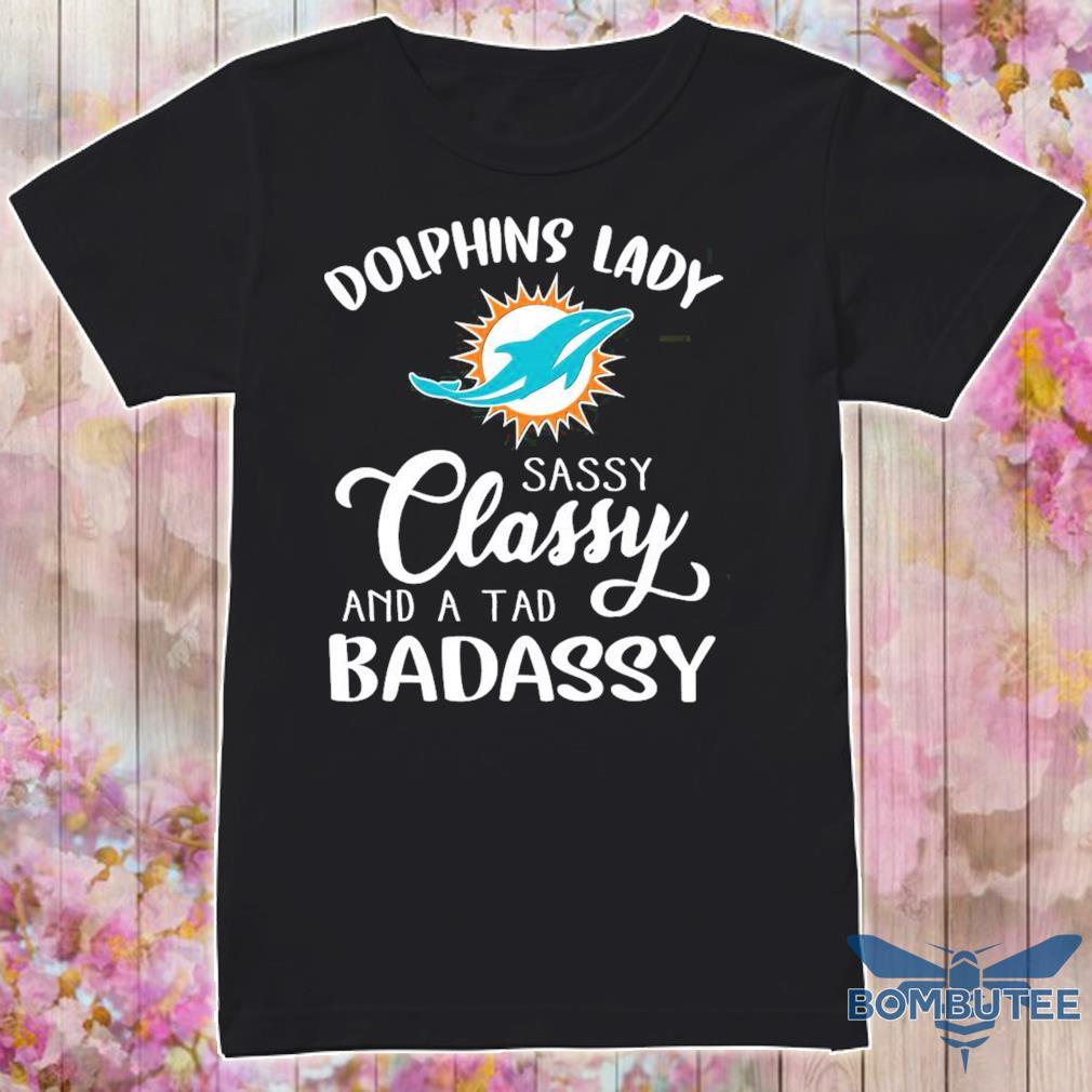 Dolphins Bady sassy Classy and a tad Badassy shirt