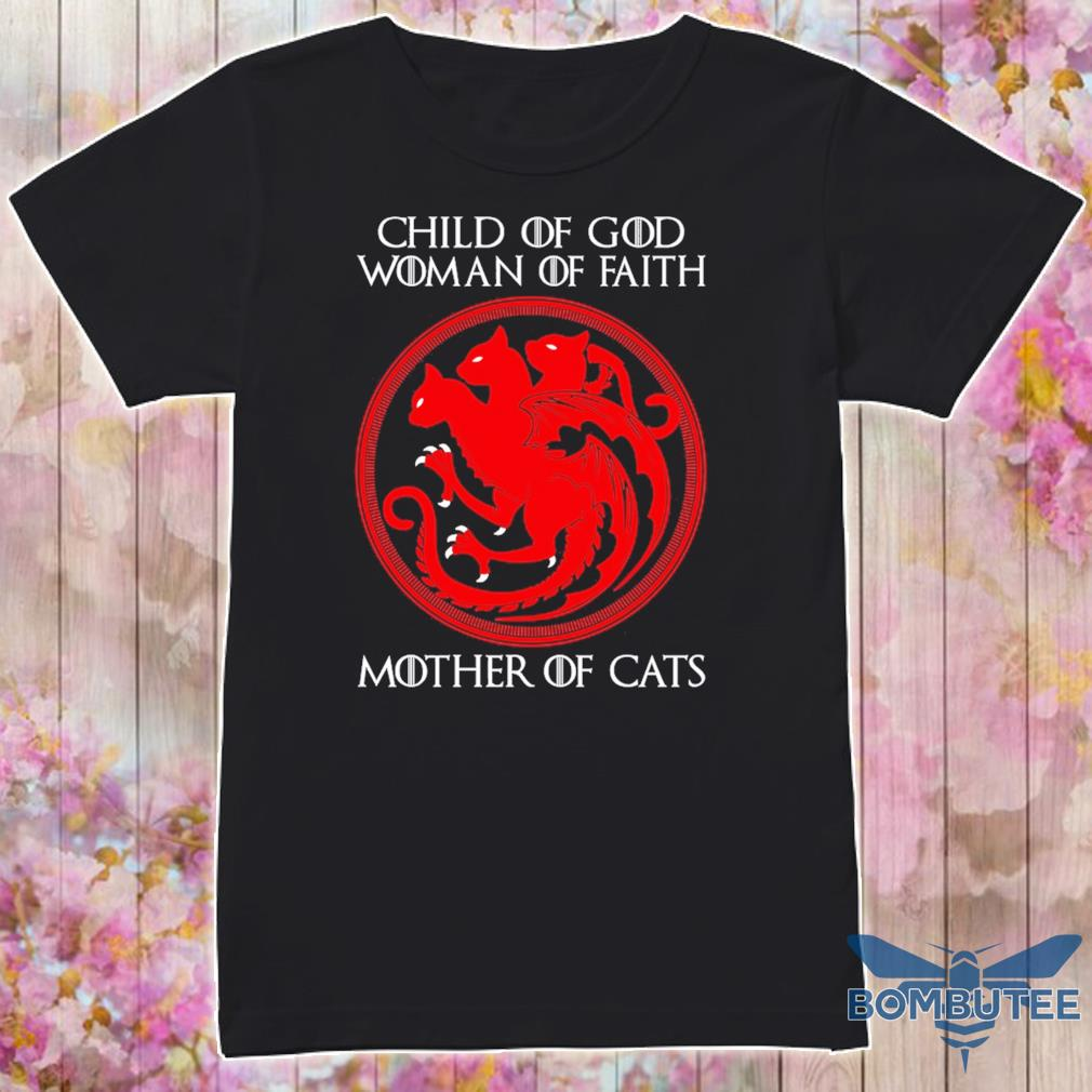 Game of Thrones Dragon child of god Woman of faith Mother of Cats shirt