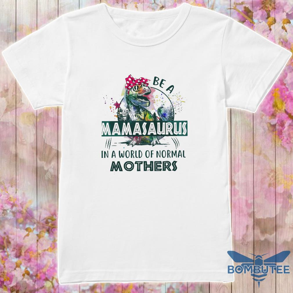 Be a Mamasaurus in a world of normal Mothers shirt