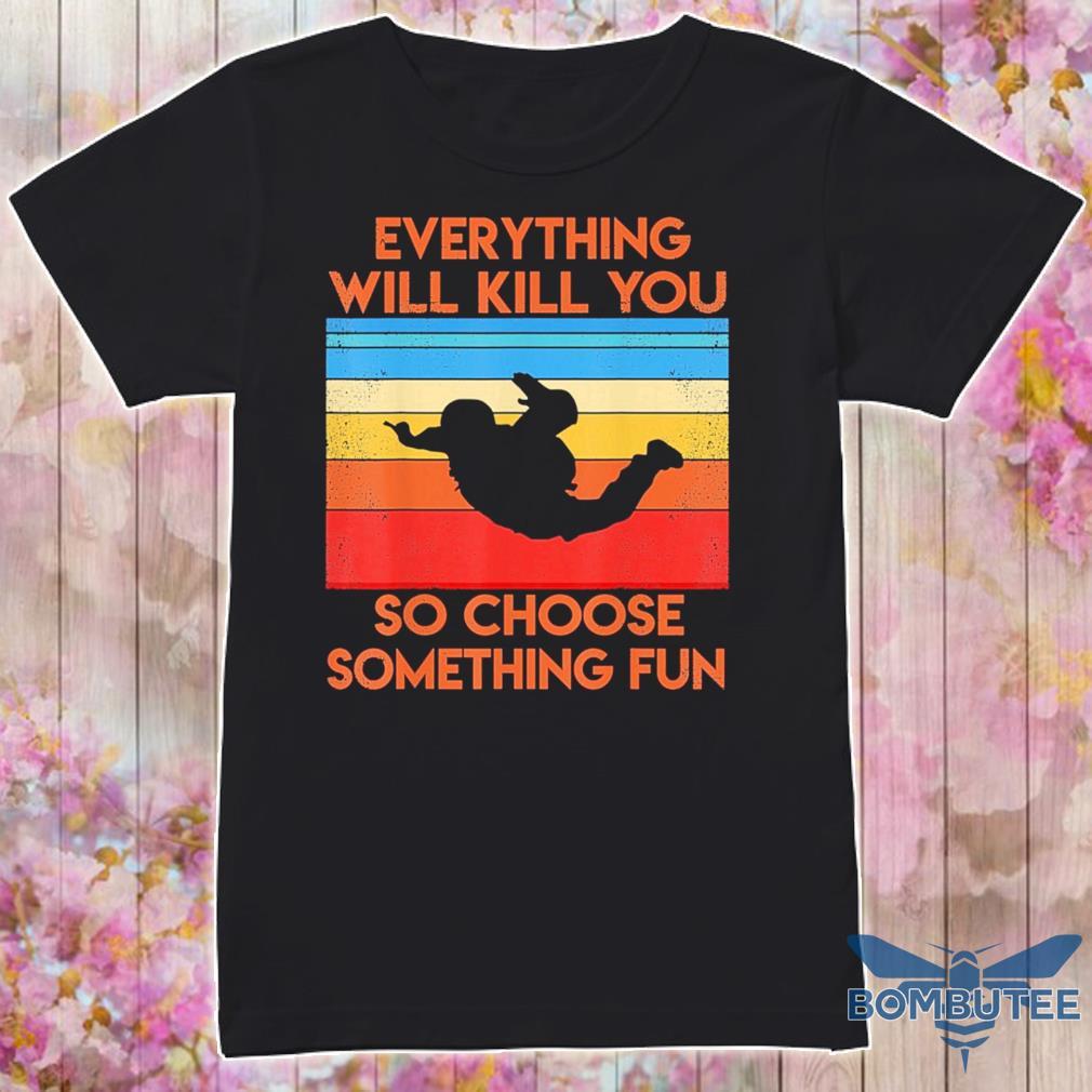 Everything so choose something fun vintage shirt