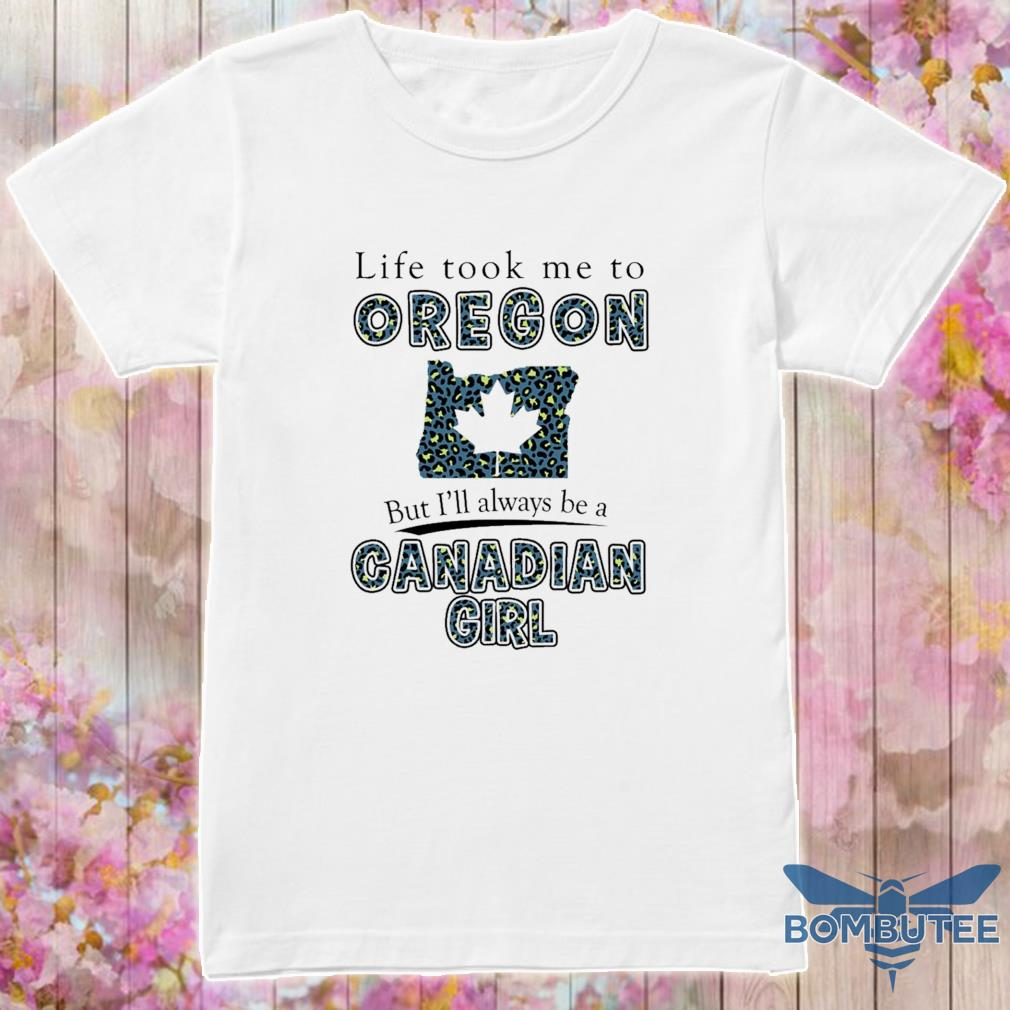 Life took Me to Oregon but I'll always be a Canadian Girl shirt