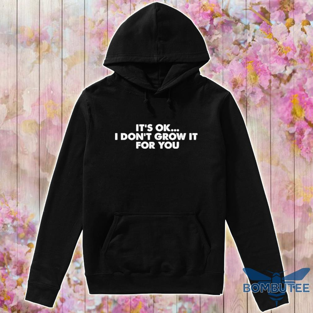 Official it's ok I don't grow it for You s -hoodie