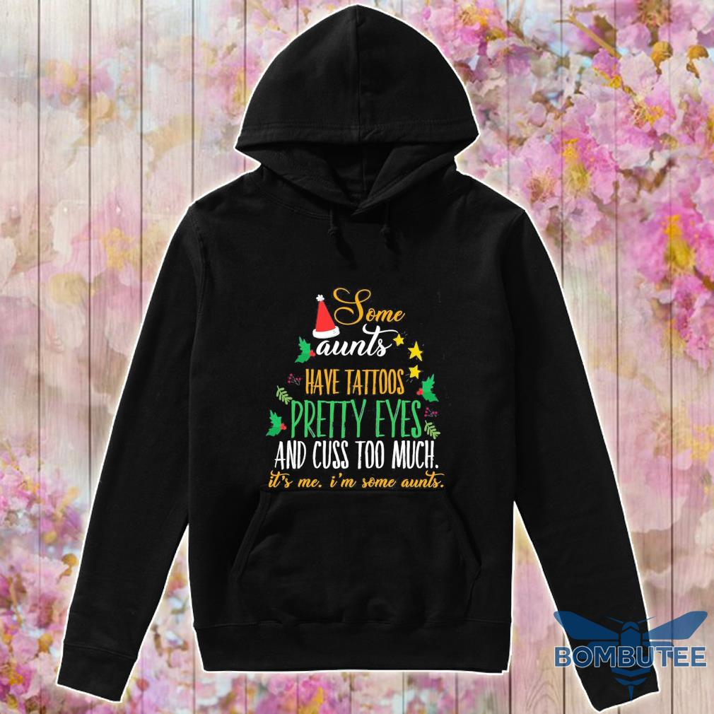 Some aunts have tattoos Pretty eyes and cuss too much it's Me i'm some aunts Christmas s -hoodie