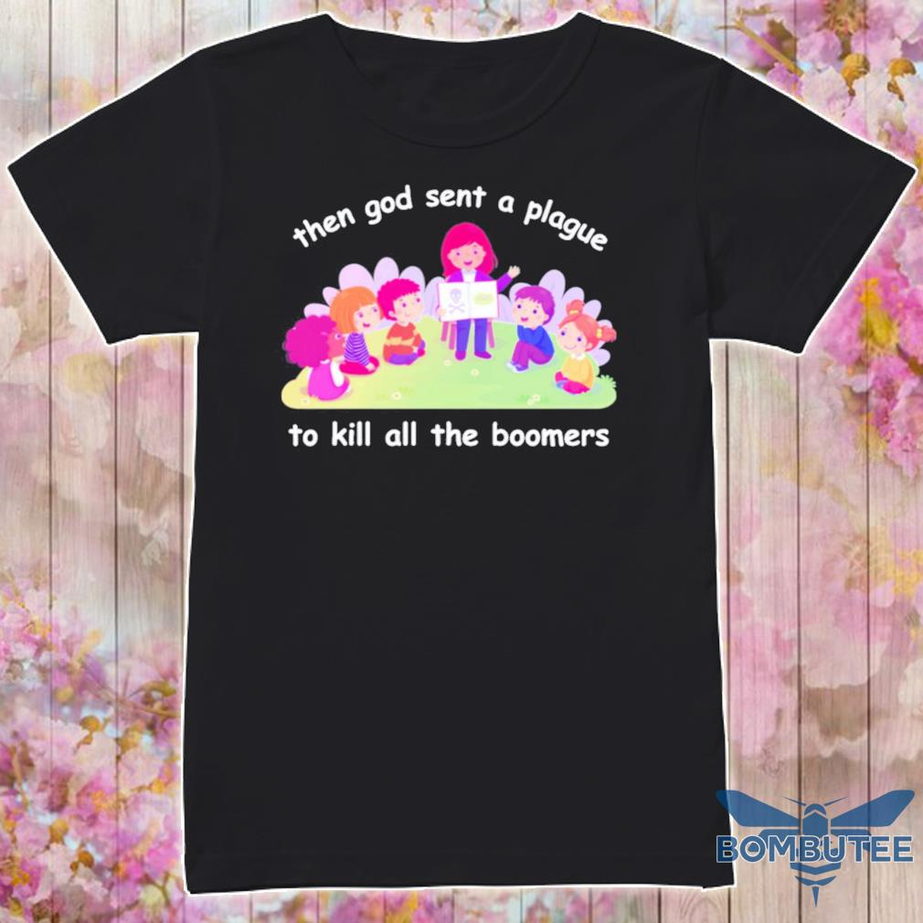 Then god sent a plague to kill all the Boomers shirt