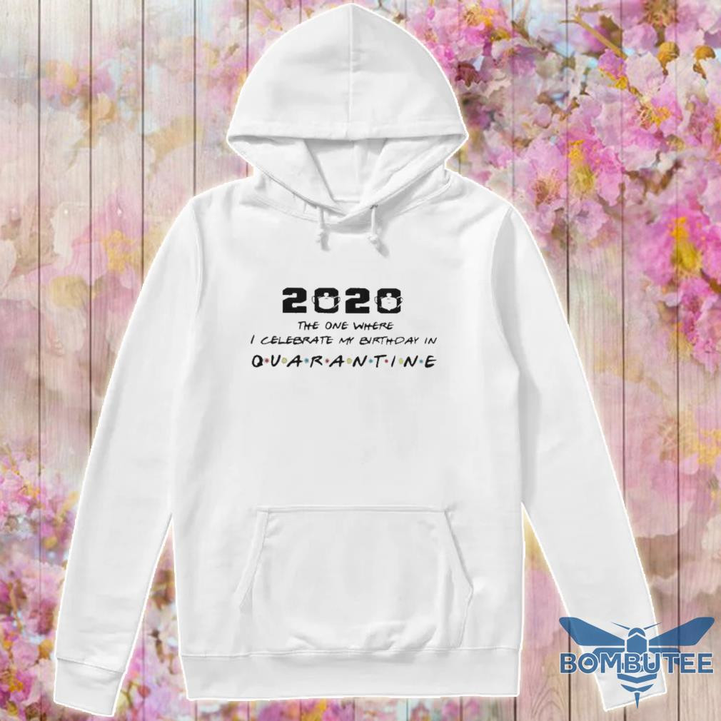 Official 2020 The One I Celebrate My Birthday In Quarantine Shirt -hoodie