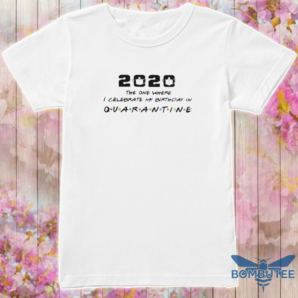 Official 2020 The One I Celebrate My Birthday In Quarantine Shirt