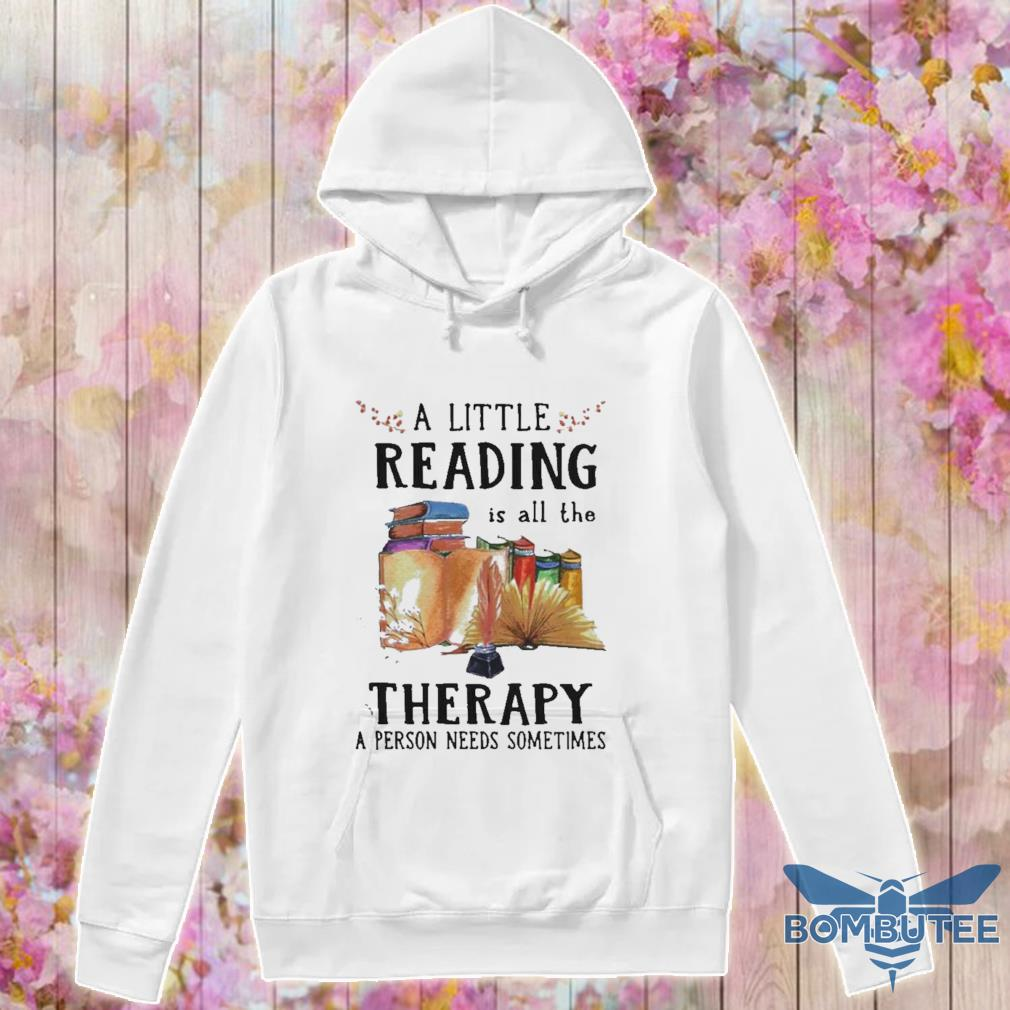 Official A Little Reading Is All The Therapy A Person Needs Sometimes Shirt -hoodie
