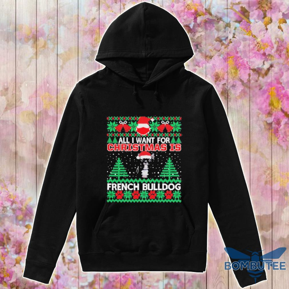 Official All I Want For Christmas Is French Bulldog Ugly Christmas Shirt -hoodie