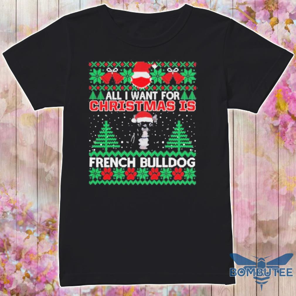 Official All I Want For Christmas Is French Bulldog Ugly Christmas Shirt