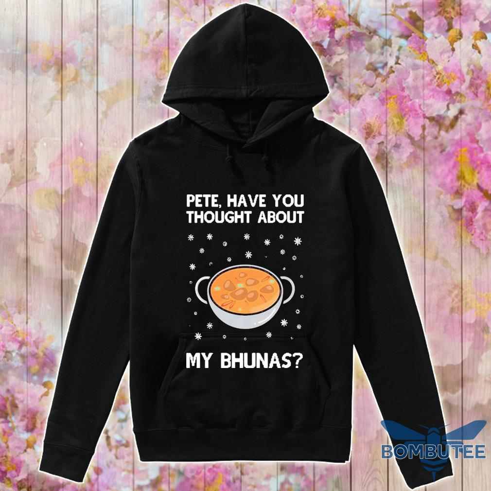 Official Pete Have You Thought About My Bhunas Shirt -hoodie