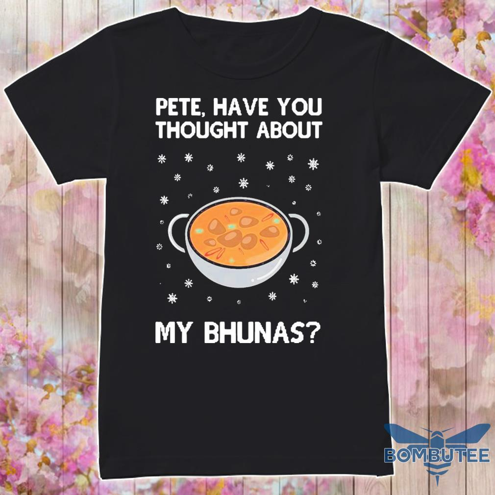 Official Pete Have You Thought About My Bhunas Shirt