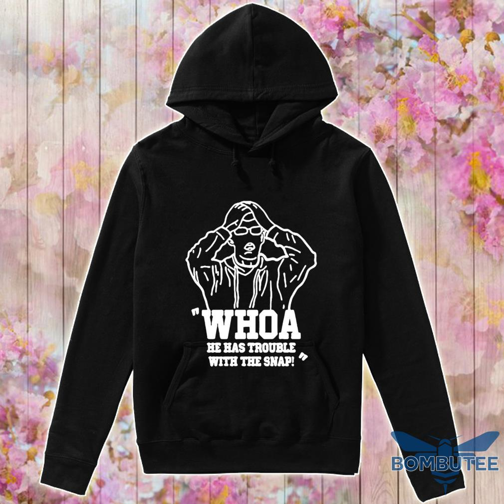 Official Whoa He Has Trouble With The Snap Shirt -hoodie