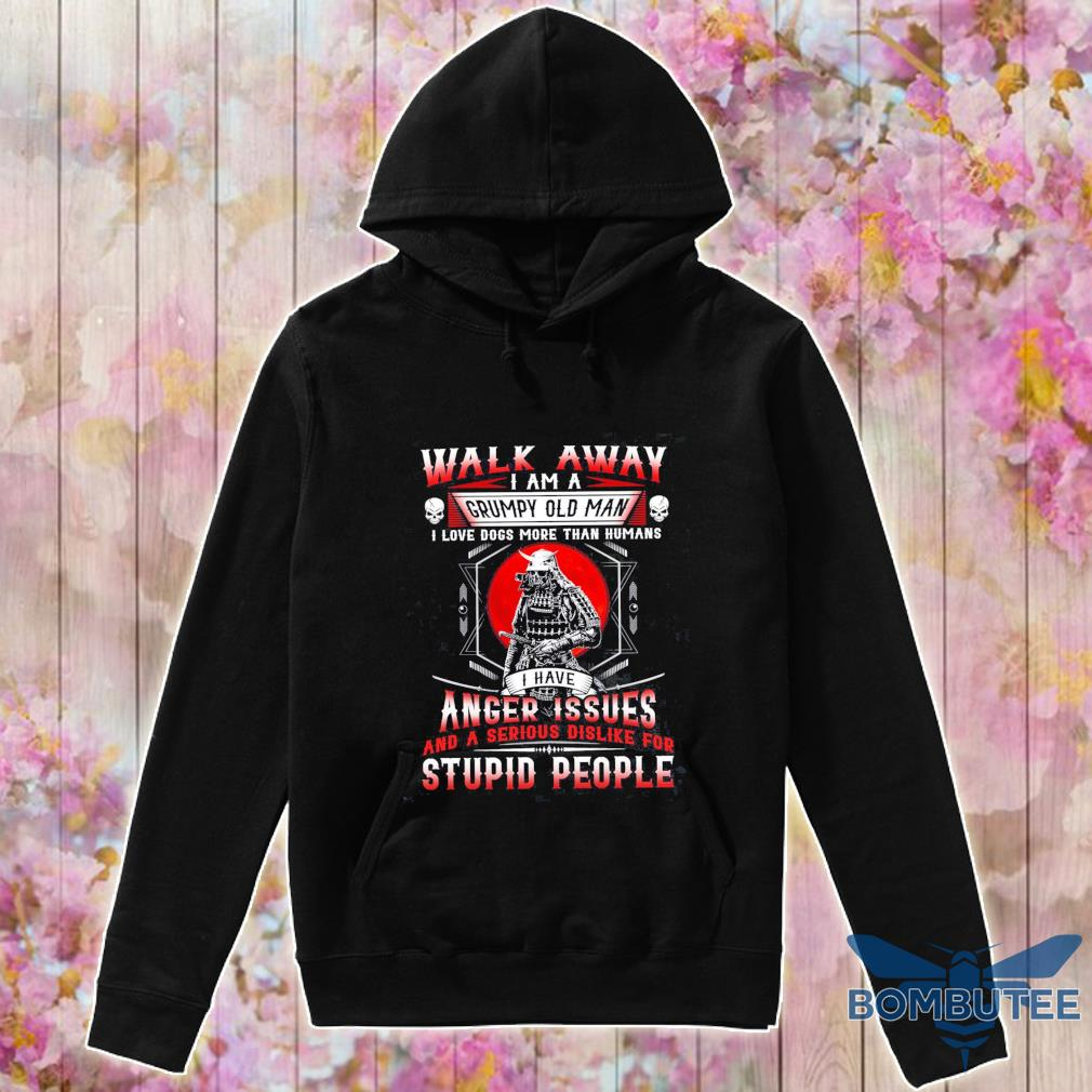Walk away I am a Grumpy old Man I love dogs more than Humans I have Anger Issues s -hoodie