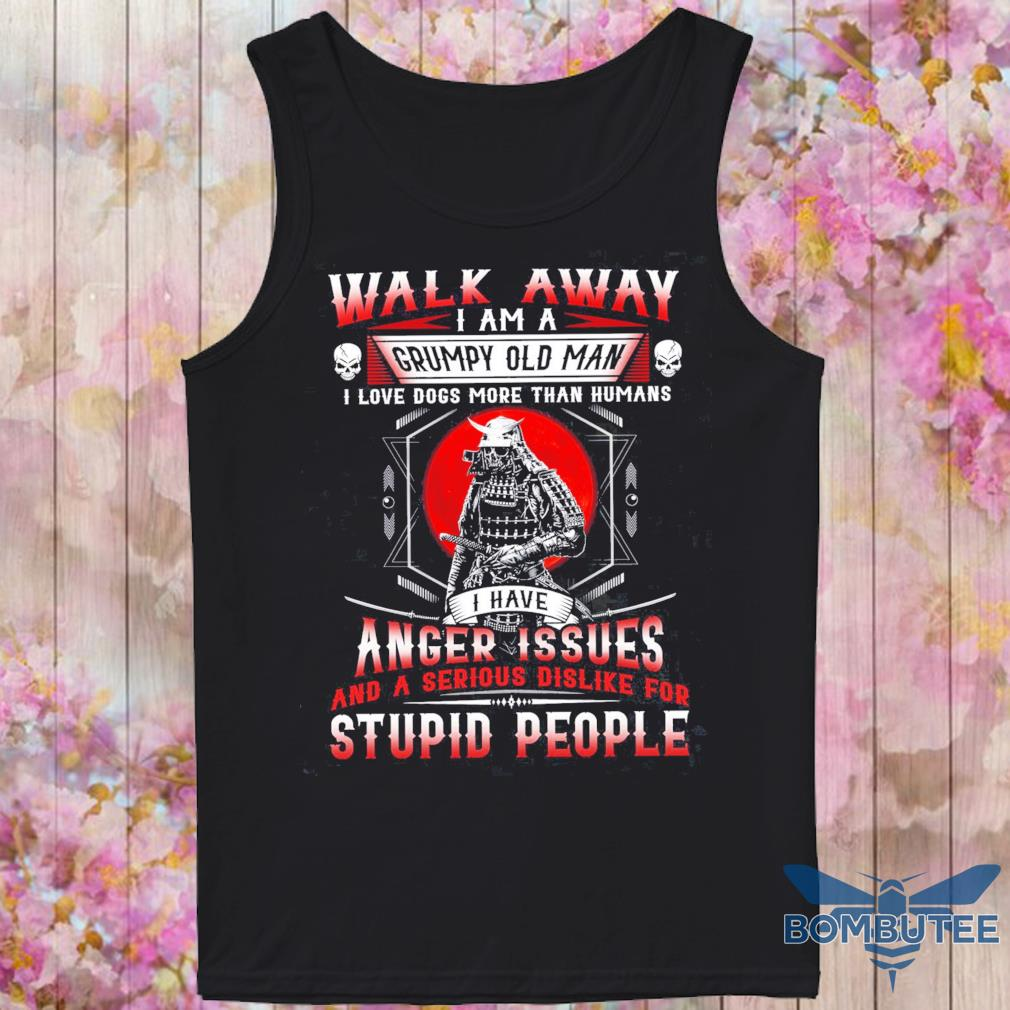 Walk away I am a Grumpy old Man I love dogs more than Humans I have Anger Issues s -tank top