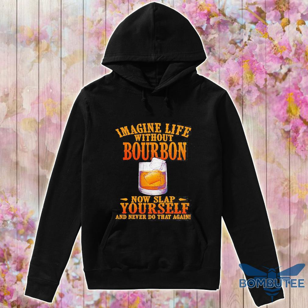 Imagine life without bourbon now slap yourself and never do that again s -hoodie