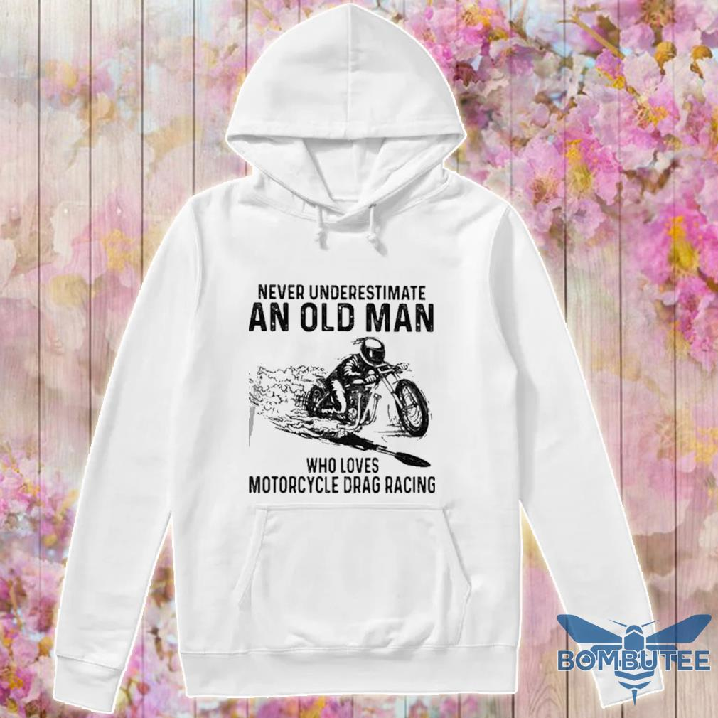 Never Underestimate An Old Man Who Loves Motorcycle Drag Racing Quote s -hoodie