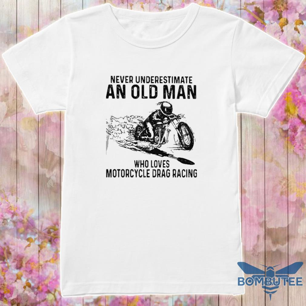 Never Underestimate An Old Man Who Loves Motorcycle Drag Racing Quote shirt