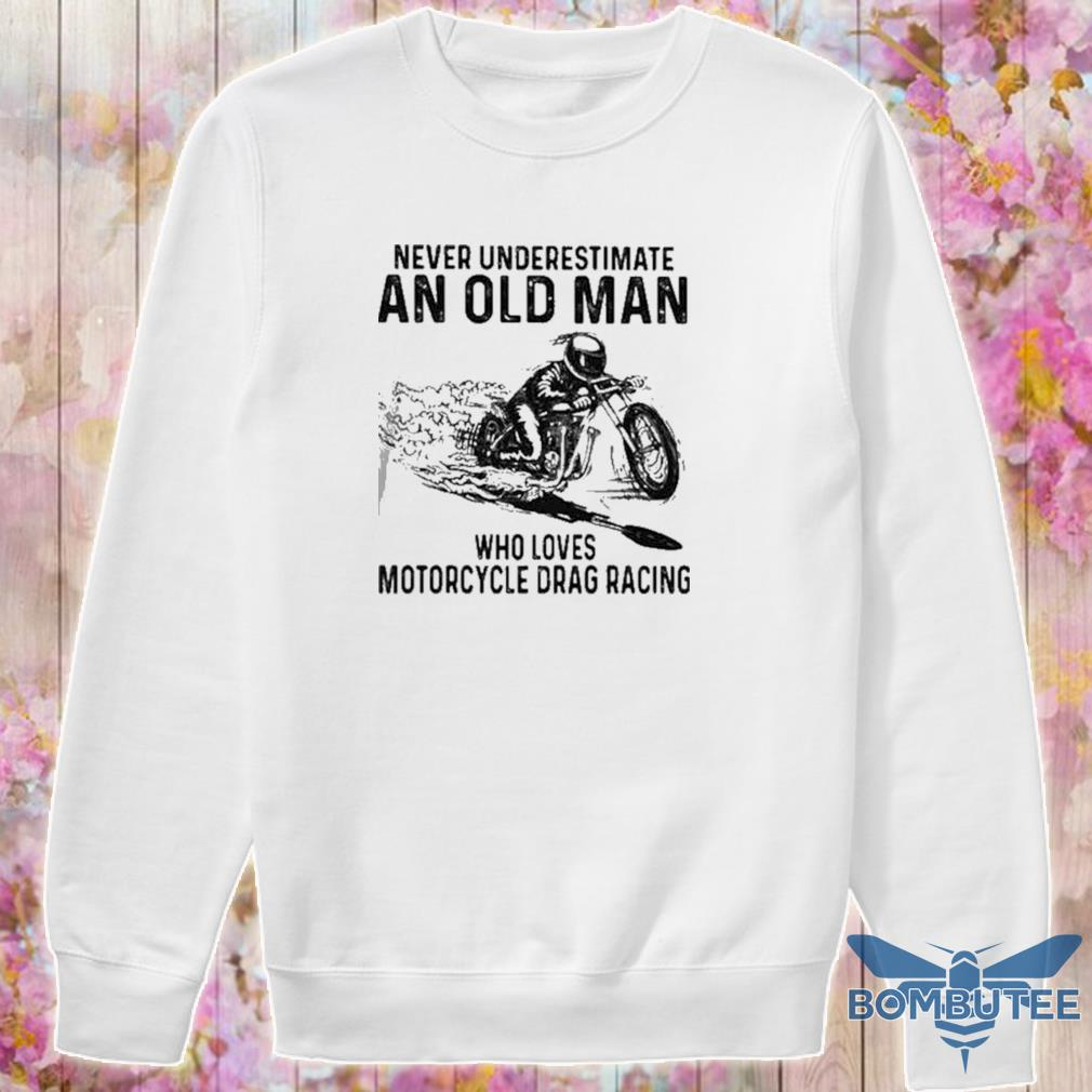 Never Underestimate An Old Man Who Loves Motorcycle Drag Racing Quote s -sweater