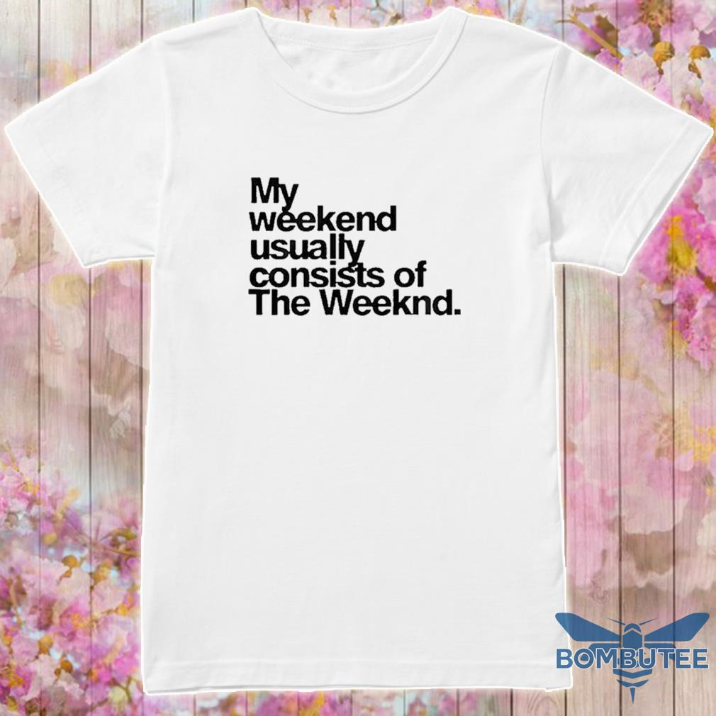 Official My Weekend Usually Consists Of The Weeknd Shirt