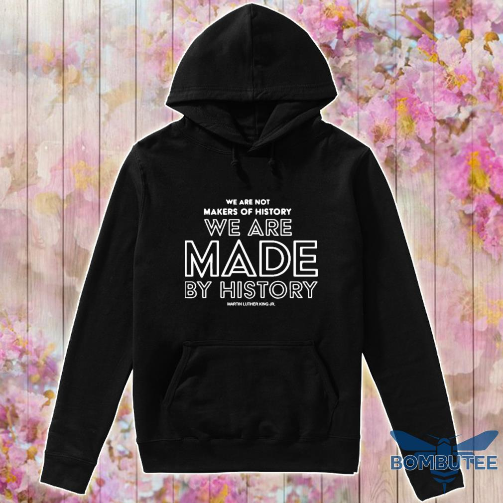 Official We Are Not Makers Of History We Are Made By History 2021 Shirt -hoodie