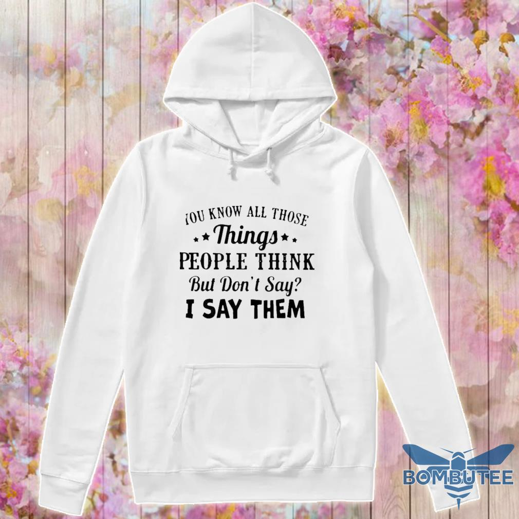 Official You Know All Those Things People Think But Don't Say I Say Them Shirt -hoodie
