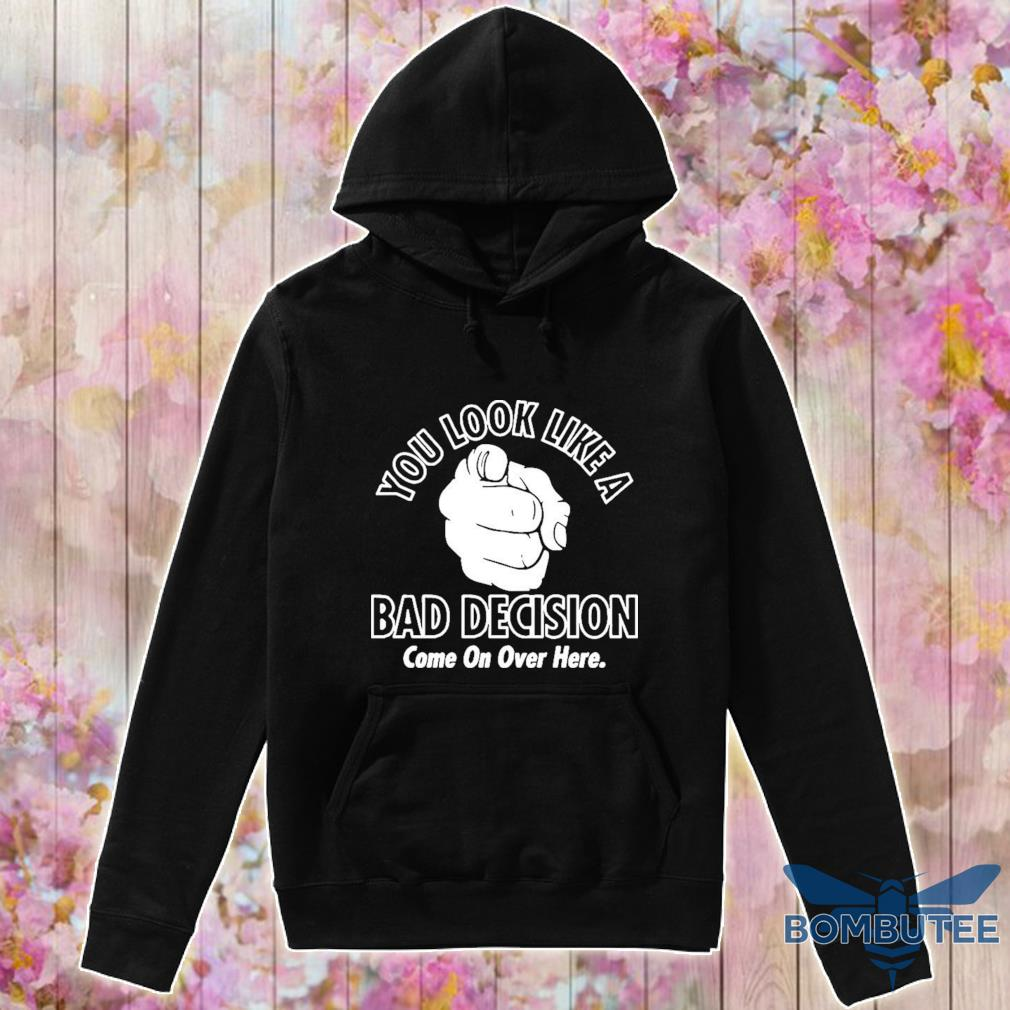 Official You Look Like A Bad Decision Come On Over Here Shirt -hoodie