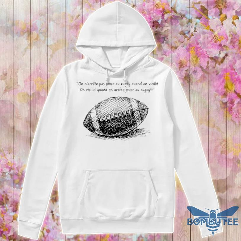 On N'arrête Pas Jouer Au Rugby Quand On Vieillit Shirt -hoodie
